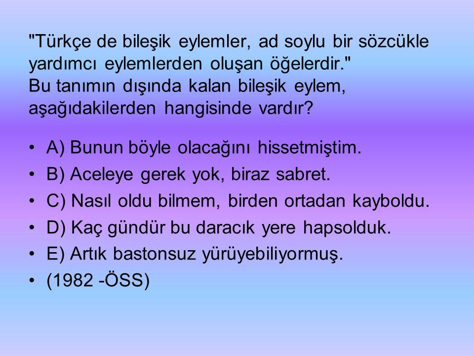 Türkçe de bileşik eylemler, ad soylu bir sözcükle yardımcı eylemlerden oluşan öğelerdir. Bu tanımın dışında kalan bileşik eylem, aşağıdakilerden hangisinde vardır