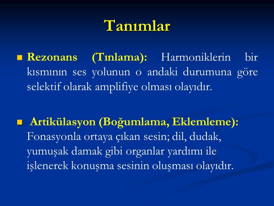 Tanımlar Rezonans (Tınlama): Harmoniklerin bir kısmının ses yolunun o andaki durumuna göre selektif olarak amplifiye olması olayıdır.