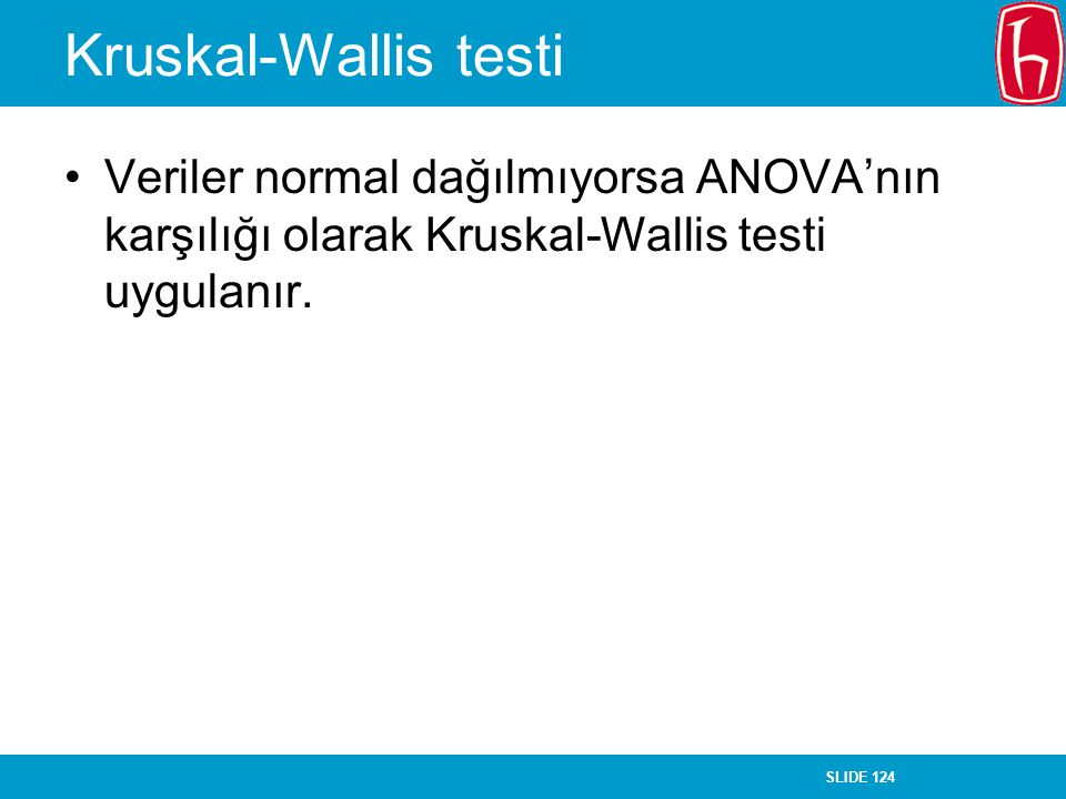 Kruskal-Wallis testi Veriler normal dağılmıyorsa ANOVA'nın karşılığı olarak Kruskal-Wallis testi uygulanır.