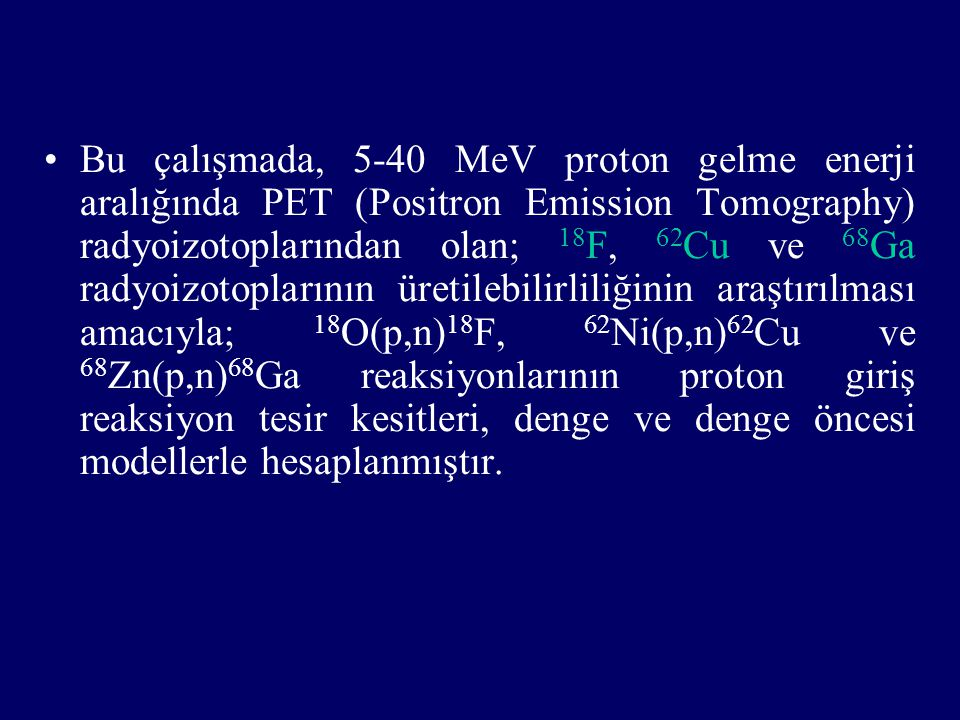 Bu çalışmada, 5-40 MeV proton gelme enerji aralığında PET (Positron Emission Tomography) radyoizotoplarından olan; 18F, 62Cu ve 68Ga radyoizotoplarının üretilebilirliliğinin araştırılması amacıyla; 18O(p,n)18F, 62Ni(p,n)62Cu ve 68Zn(p,n)68Ga reaksiyonlarının proton giriş reaksiyon tesir kesitleri, denge ve denge öncesi modellerle hesaplanmıştır.