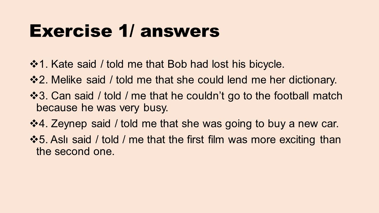 Exercise 1/ answers 1. Kate said / told me that Bob had lost his bicycle. 2. Melike said / told me that she could lend me her dictionary.