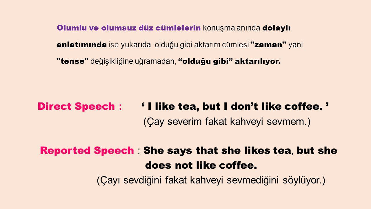 Olumlu ve olumsuz düz cümlelerin konuşma anında dolaylı anlatımında ise yukarıda olduğu gibi aktarım cümlesi zaman yani tense değişikliğine uğramadan, olduğu gibi aktarılıyor.