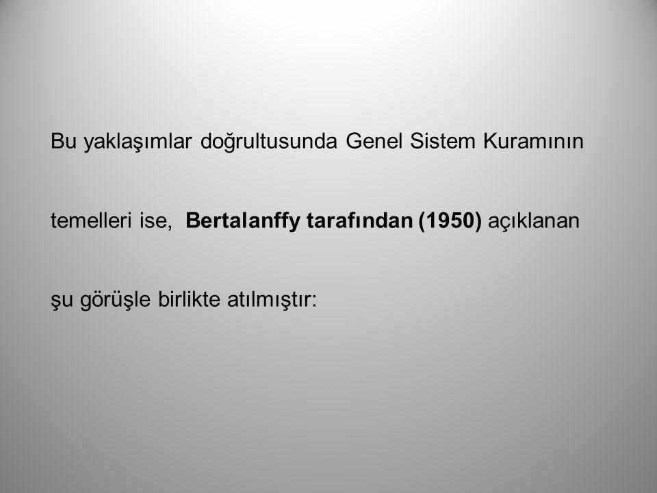 Bu yaklaşımlar doğrultusunda Genel Sistem Kuramının temelleri ise, Bertalanffy tarafından (1950) açıklanan