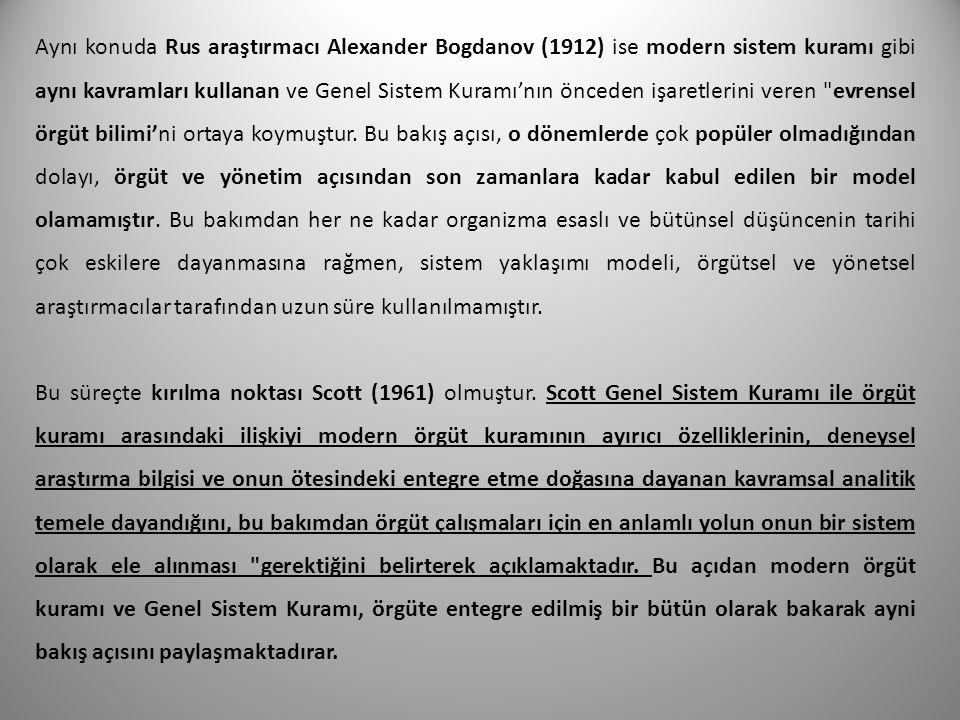 Aynı konuda Rus araştırmacı Alexander Bogdanov (1912) ise modern sistem kuramı gibi aynı kavramları kullanan ve Genel Sistem Kuramı'nın önceden işaretlerini veren evrensel örgüt bilimi'ni ortaya koymuştur. Bu bakış açısı, o dönemlerde çok popüler olmadığından dolayı, örgüt ve yönetim açısından son zamanlara kadar kabul edilen bir model olamamıştır. Bu bakımdan her ne kadar organizma esaslı ve bütünsel düşüncenin tarihi çok eskilere dayanmasına rağmen, sistem yaklaşımı modeli, örgütsel ve yönetsel araştırmacılar tarafından uzun süre kullanılmamıştır.
