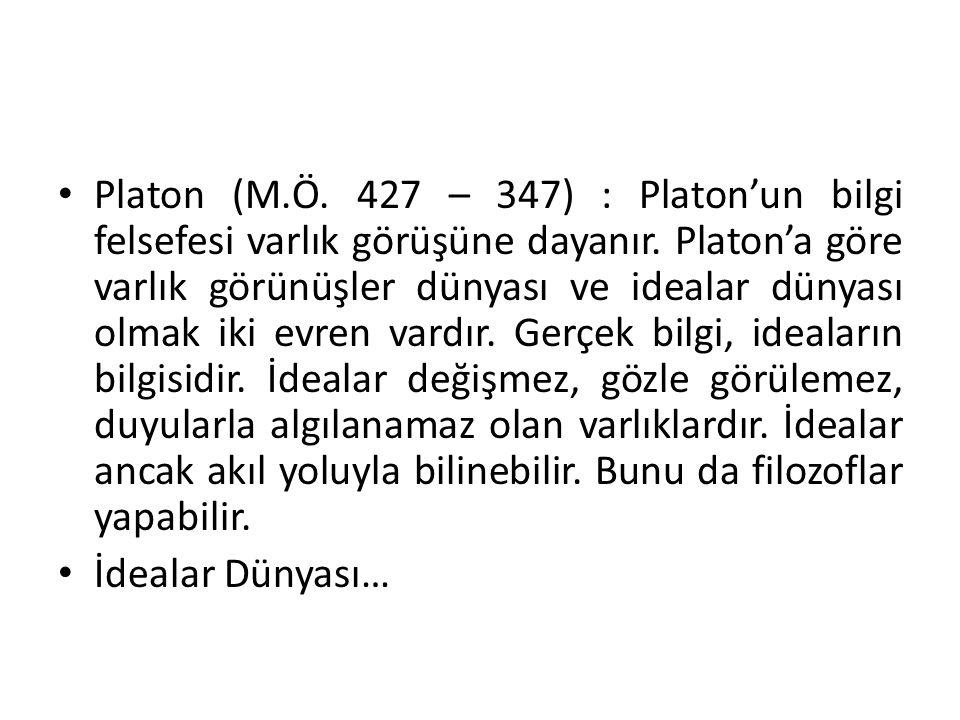 Platon (M.Ö. 427 – 347) : Platon'un bilgi felsefesi varlık görüşüne dayanır. Platon'a göre varlık görünüşler dünyası ve idealar dünyası olmak iki evren vardır. Gerçek bilgi, ideaların bilgisidir. İdealar değişmez, gözle görülemez, duyularla algılanamaz olan varlıklardır. İdealar ancak akıl yoluyla bilinebilir. Bunu da filozoflar yapabilir.