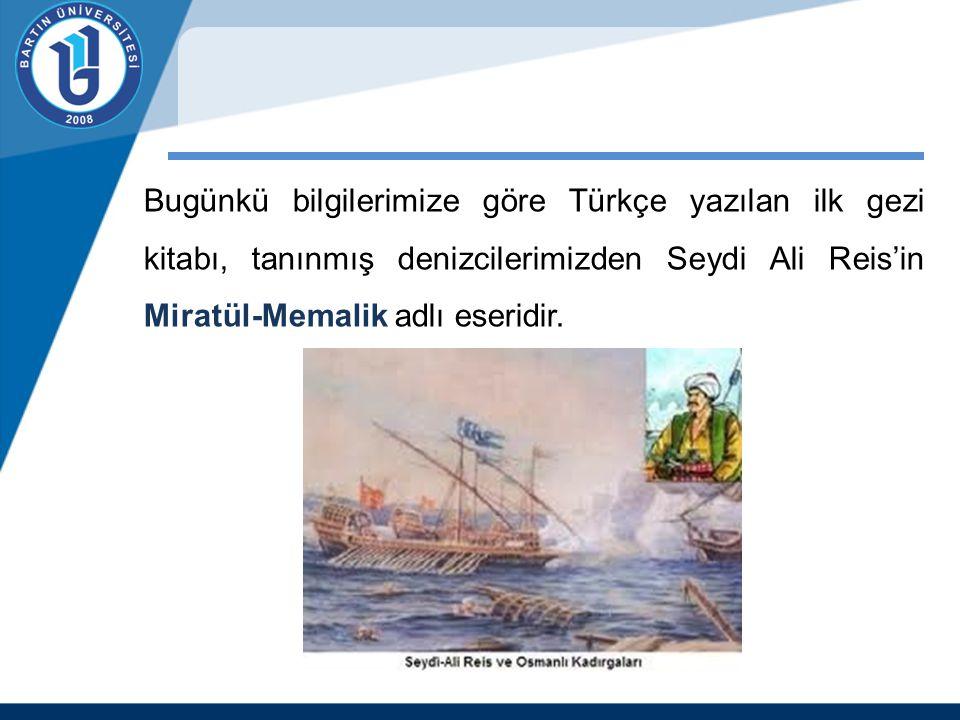 Bugünkü bilgilerimize göre Türkçe yazılan ilk gezi kitabı, tanınmış denizcilerimizden Seydi Ali Reis'in Miratül-Memalik adlı eseridir.
