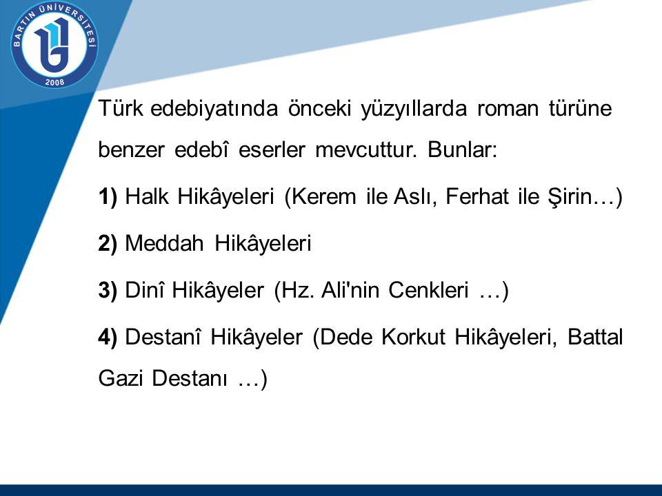 Türk edebiyatında önceki yüzyıllarda roman türüne benzer edebî eserler mevcuttur. Bunlar: