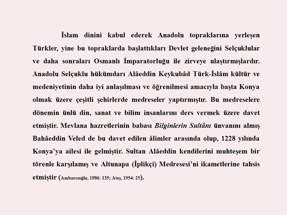 İslam dinini kabul ederek Anadolu topraklarına yerleşen Türkler, yine bu topraklarda başlattıkları Devlet geleneğini Selçuklular ve daha sonraları Osmanlı İmparatorluğu ile zirveye ulaştırmışlardır.