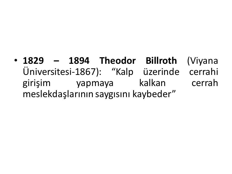 1829 – 1894 Theodor Billroth (Viyana Üniversitesi-1867): Kalp üzerinde cerrahi girişim yapmaya kalkan cerrah meslekdaşlarının saygısını kaybeder