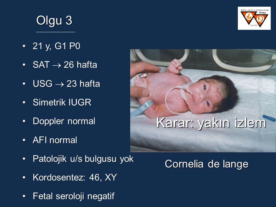 Karar: yakın izlem Olgu 3 Cornelia de lange 21 y, G1 P0 SAT  26 hafta