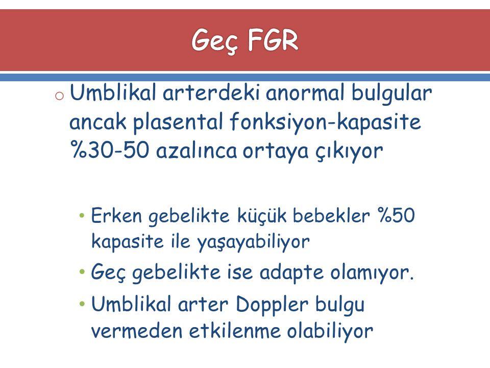 Geç FGR Umblikal arterdeki anormal bulgular ancak plasental fonksiyon-kapasite %30-50 azalınca ortaya çıkıyor.