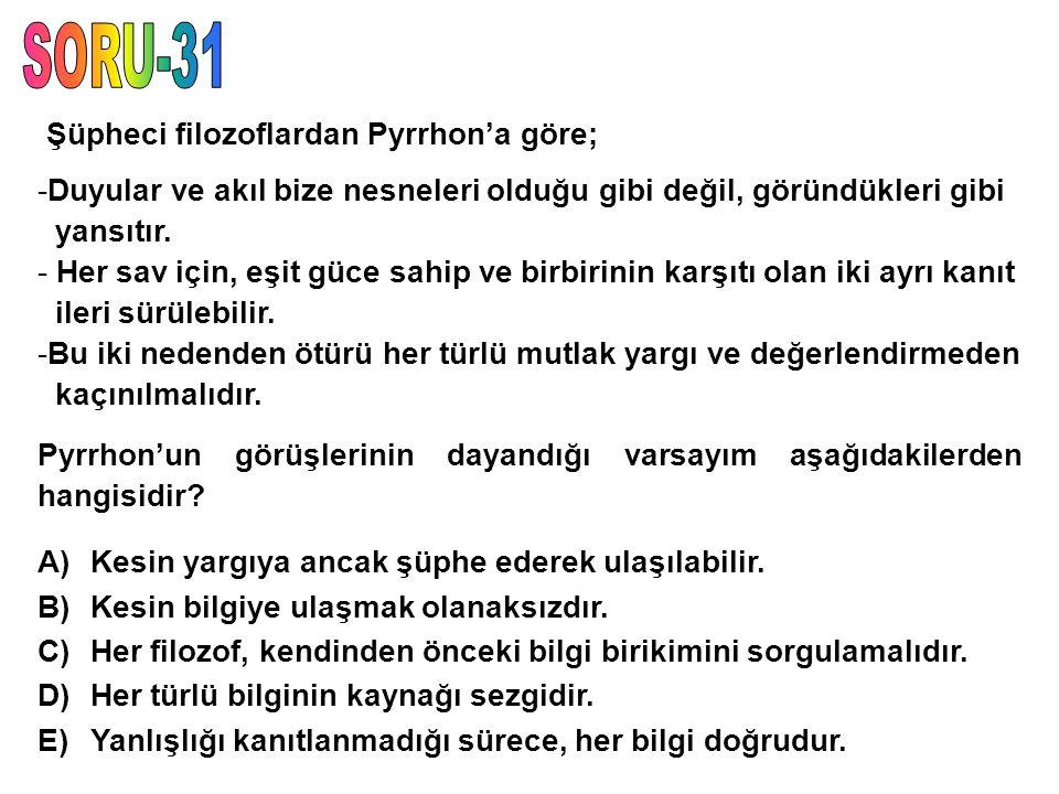 SORU-31 Şüpheci filozoflardan Pyrrhon'a göre;