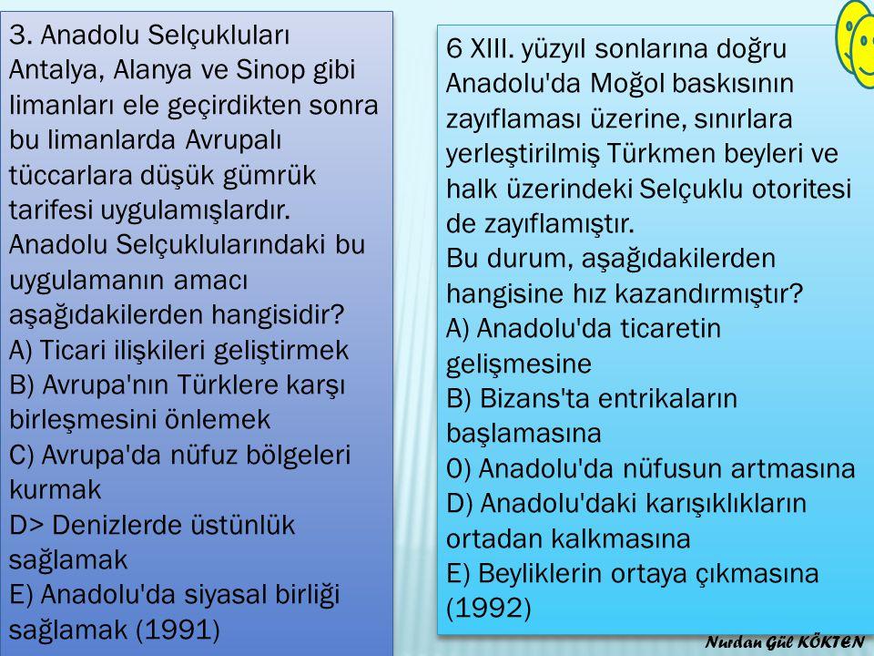 3. Anadolu Selçukluları Antalya, Alanya ve Sinop gibi limanları ele geçirdikten sonra bu limanlarda Avrupalı tüccarlara düşük gümrük tarifesi uygulamışlardır. Anadolu Selçuklularındaki bu uygulamanın amacı aşağıdakilerden hangisidir A) Ticari ilişkileri geliştirmek B) Avrupa nın Türklere karşı birleşmesini önlemek C) Avrupa da nüfuz bölgeleri kurmak D> Denizlerde üstünlük sağlamak E) Anadolu da siyasal birliği sağlamak (1991)