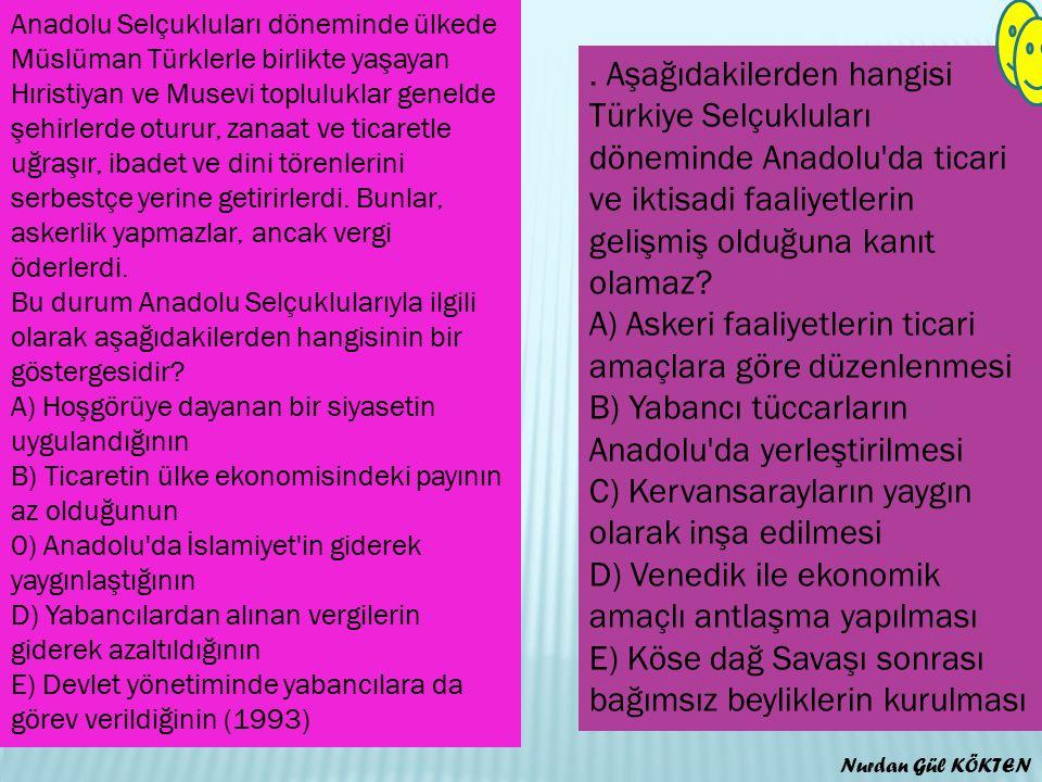 Anadolu Selçukluları döneminde ülkede Müslüman Türklerle birlikte yaşayan Hıristiyan ve Musevi topluluklar genelde şehirlerde oturur, zanaat ve ticaretle uğraşır, ibadet ve dini törenlerini serbestçe yerine getirirlerdi. Bunlar, askerlik yapmazlar, ancak vergi öderlerdi. Bu durum Anadolu Selçuklularıyla ilgili olarak aşağıdakilerden hangisinin bir göstergesidir A) Hoşgörüye dayanan bir siyasetin uygulandığının B) Ticaretin ülke ekonomisindeki payının az olduğunun 0) Anadolu da İslamiyet in giderek yaygınlaştığının D) Yabancılardan alınan vergilerin giderek azaltıldığının E) Devlet yönetiminde yabancılara da görev verildiğinin (1993)