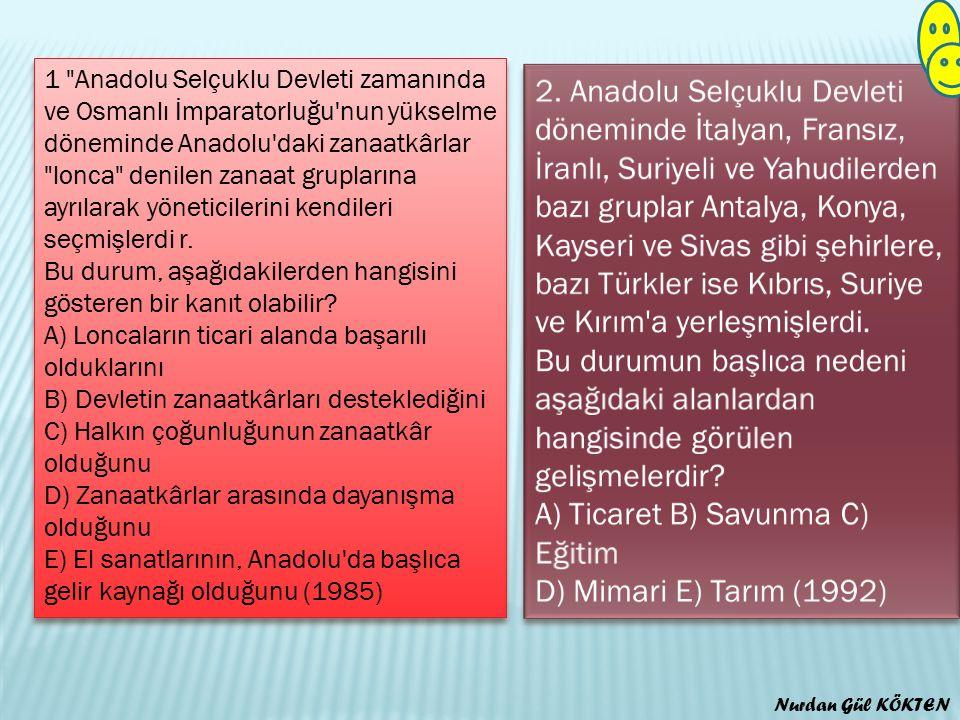1 Anadolu Selçuklu Devleti zamanında ve Osmanlı İmparatorluğu nun yükselme döneminde Anadolu daki zanaatkârlar lonca denilen zanaat gruplarına ayrılarak yöneticilerini kendileri seçmişlerdi r. Bu durum, aşağıdakilerden hangisini gösteren bir kanıt olabilir A) Loncaların ticari alanda başarılı olduklarını B) Devletin zanaatkârları desteklediğini C) Halkın çoğunluğunun zanaatkâr olduğunu D) Zanaatkârlar arasında dayanışma olduğunu E) El sanatlarının, Anadolu da başlıca gelir kaynağı olduğunu (1985)