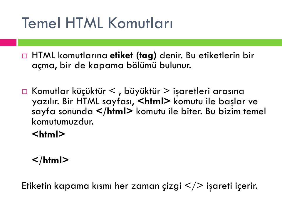 Temel HTML Komutları HTML komutlarına etiket (tag) denir. Bu etiketlerin bir açma, bir de kapama bölümü bulunur.