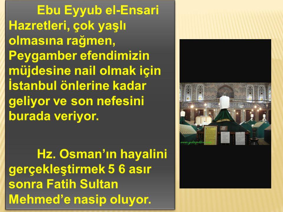 Ebu Eyyub el-Ensari Hazretleri, çok yaşlı olmasına rağmen, Peygamber efendimizin müjdesine nail olmak için İstanbul önlerine kadar geliyor ve son nefesini burada veriyor.
