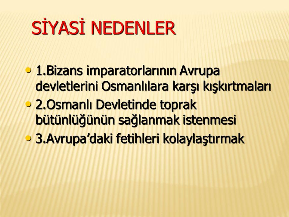 SİYASİ NEDENLER 1.Bizans imparatorlarının Avrupa devletlerini Osmanlılara karşı kışkırtmaları.