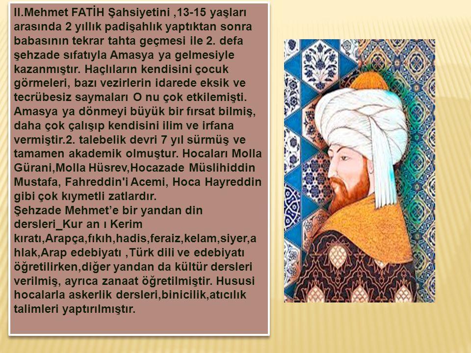 II.Mehmet FATİH Şahsiyetini ,13-15 yaşları arasında 2 yıllık padişahlık yaptıktan sonra babasının tekrar tahta geçmesi ile 2.