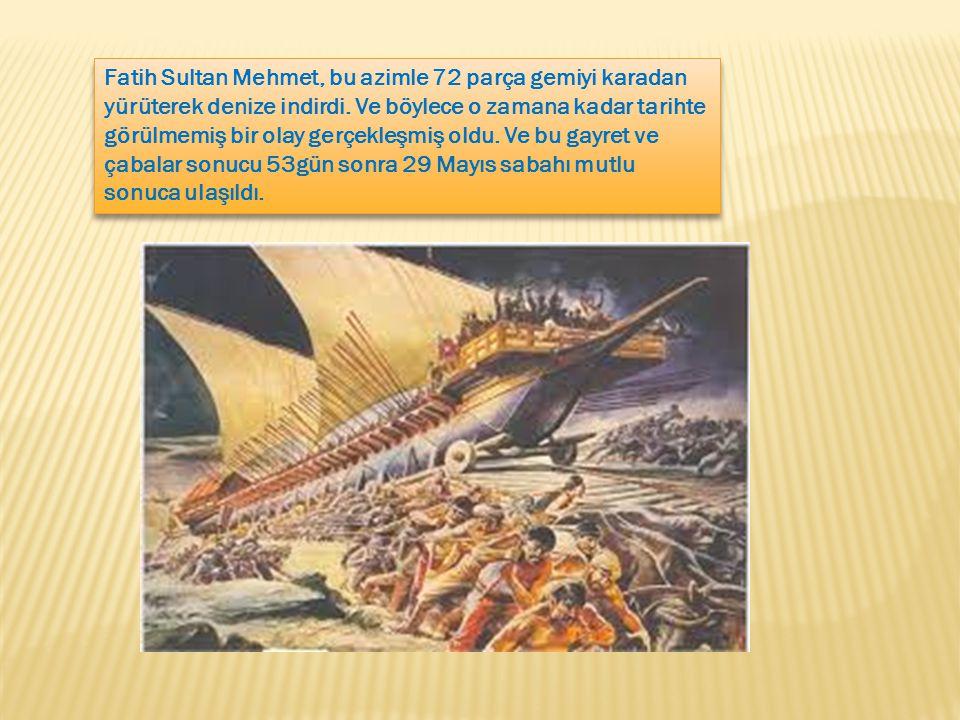 Fatih Sultan Mehmet, bu azimle 72 parça gemiyi karadan yürüterek denize indirdi.