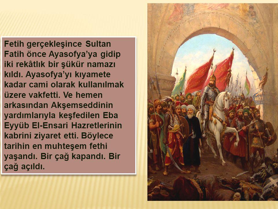Fetih gerçekleşince Sultan Fatih önce Ayasofya'ya gidip iki rekâtlık bir şükür namazı kıldı.