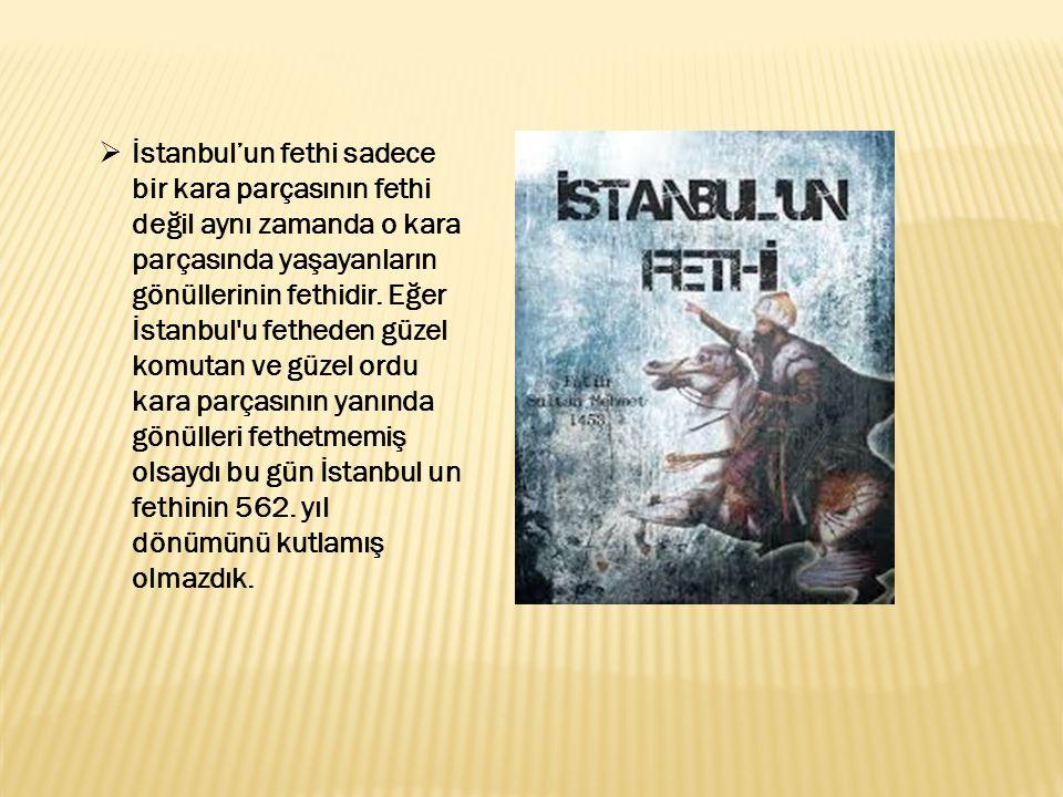 İstanbul'un fethi sadece bir kara parçasının fethi değil aynı zamanda o kara parçasında yaşayanların gönüllerinin fethidir.