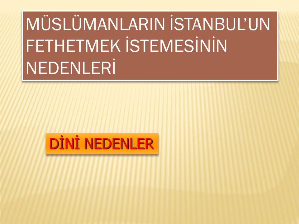 MÜSLÜMANLARIN İSTANBUL'UN FETHETMEK İSTEMESİNİN NEDENLERİ