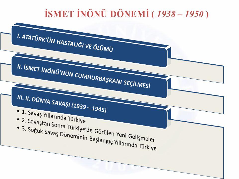 İSMET İNÖNÜ DÖNEMİ ( 1938 – 1950 ) I. ATATÜRK'ÜN HASTALIĞI VE ÖLÜMÜ
