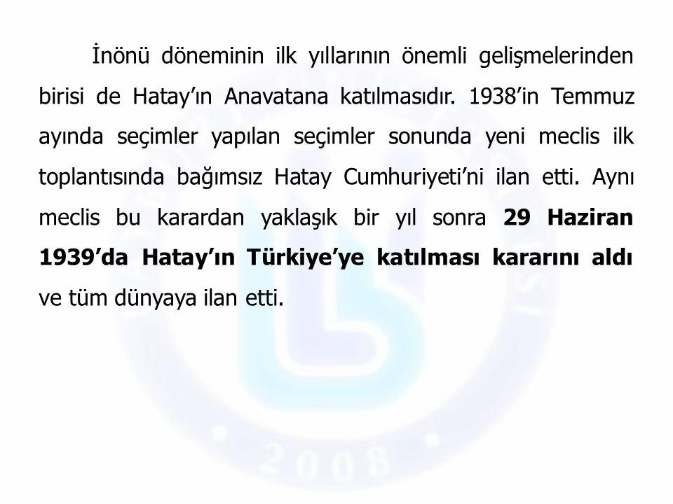 İnönü döneminin ilk yıllarının önemli gelişmelerinden birisi de Hatay'ın Anavatana katılmasıdır.