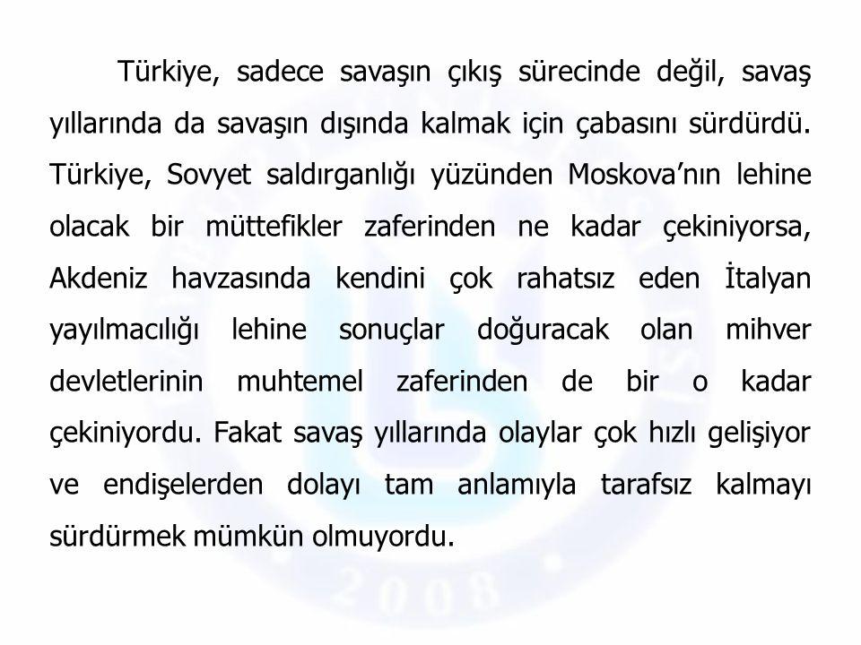 Türkiye, sadece savaşın çıkış sürecinde değil, savaş yıllarında da savaşın dışında kalmak için çabasını sürdürdü.
