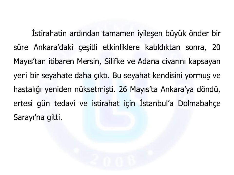 İstirahatin ardından tamamen iyileşen büyük önder bir süre Ankara'daki çeşitli etkinliklere katıldıktan sonra, 20 Mayıs'tan itibaren Mersin, Silifke ve Adana civarını kapsayan yeni bir seyahate daha çıktı.