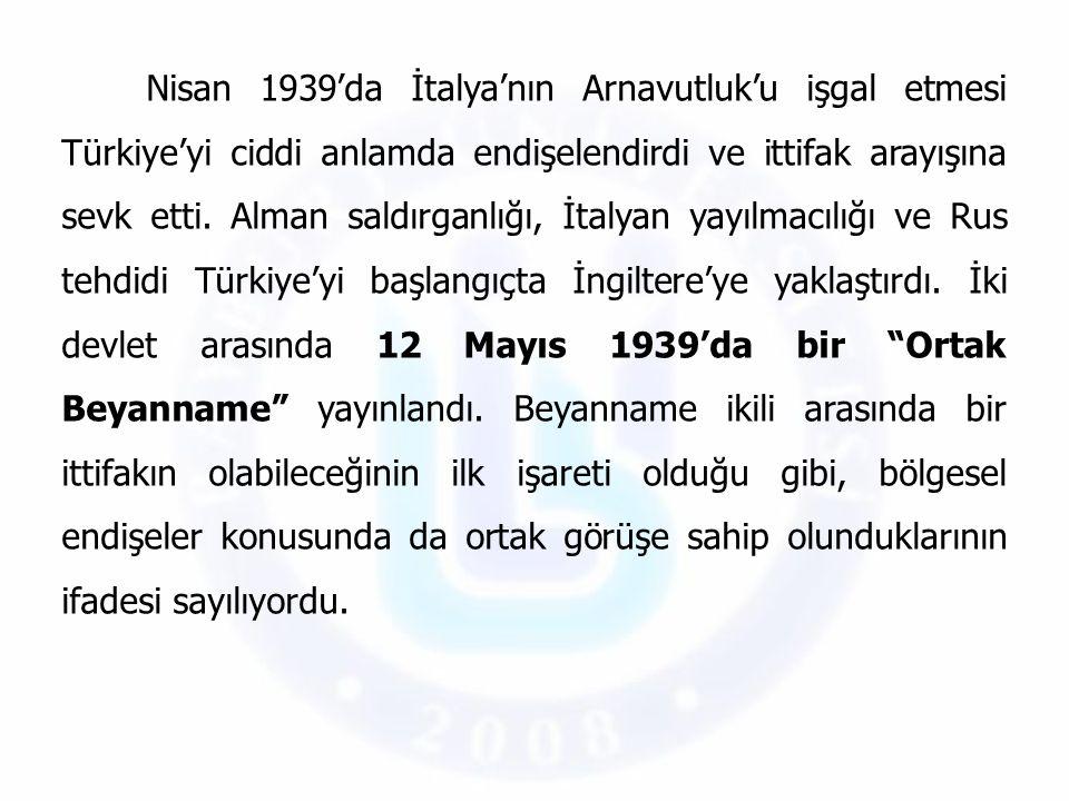 Nisan 1939'da İtalya'nın Arnavutluk'u işgal etmesi Türkiye'yi ciddi anlamda endişelendirdi ve ittifak arayışına sevk etti.