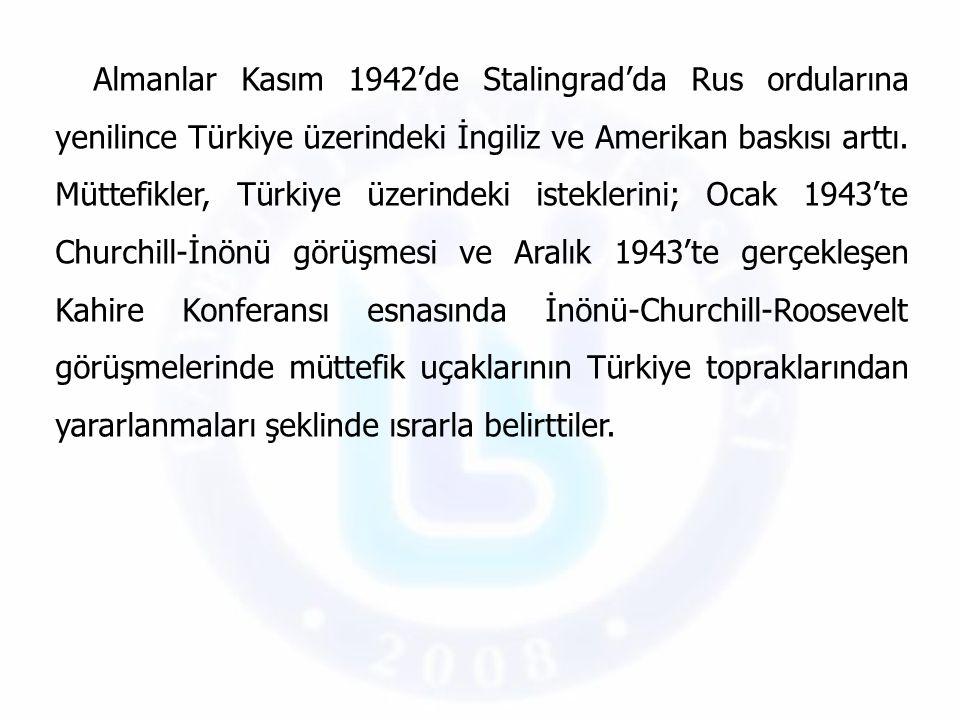 Almanlar Kasım 1942'de Stalingrad'da Rus ordularına yenilince Türkiye üzerindeki İngiliz ve Amerikan baskısı arttı.