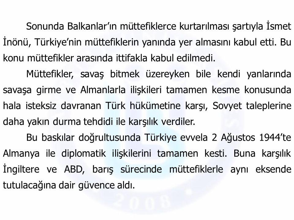 Sonunda Balkanlar'ın müttefiklerce kurtarılması şartıyla İsmet İnönü, Türkiye'nin müttefiklerin yanında yer almasını kabul etti. Bu konu müttefikler arasında ittifakla kabul edilmedi.