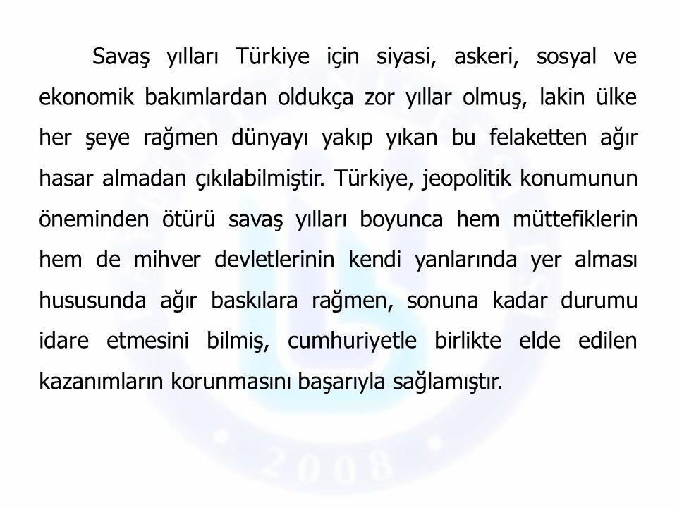 Savaş yılları Türkiye için siyasi, askeri, sosyal ve ekonomik bakımlardan oldukça zor yıllar olmuş, lakin ülke her şeye rağmen dünyayı yakıp yıkan bu felaketten ağır hasar almadan çıkılabilmiştir.