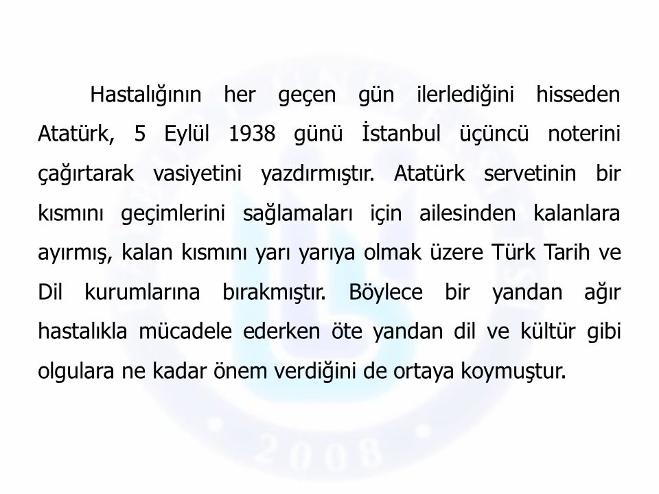 Hastalığının her geçen gün ilerlediğini hisseden Atatürk, 5 Eylül 1938 günü İstanbul üçüncü noterini çağırtarak vasiyetini yazdırmıştır.