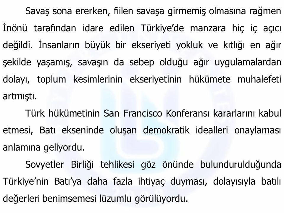Savaş sona ererken, fiilen savaşa girmemiş olmasına rağmen İnönü tarafından idare edilen Türkiye'de manzara hiç iç açıcı değildi. İnsanların büyük bir ekseriyeti yokluk ve kıtlığı en ağır şekilde yaşamış, savaşın da sebep olduğu ağır uygulamalardan dolayı, toplum kesimlerinin ekseriyetinin hükümete muhalefeti artmıştı.