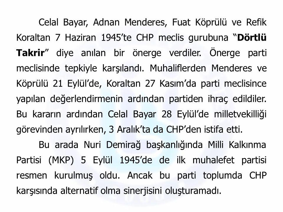 Celal Bayar, Adnan Menderes, Fuat Köprülü ve Refik Koraltan 7 Haziran 1945'te CHP meclis gurubuna Dörtlü Takrir diye anılan bir önerge verdiler. Önerge parti meclisinde tepkiyle karşılandı. Muhaliflerden Menderes ve Köprülü 21 Eylül'de, Koraltan 27 Kasım'da parti meclisince yapılan değerlendirmenin ardından partiden ihraç edildiler. Bu kararın ardından Celal Bayar 28 Eylül'de milletvekilliği görevinden ayrılırken, 3 Aralık'ta da CHP'den istifa etti.