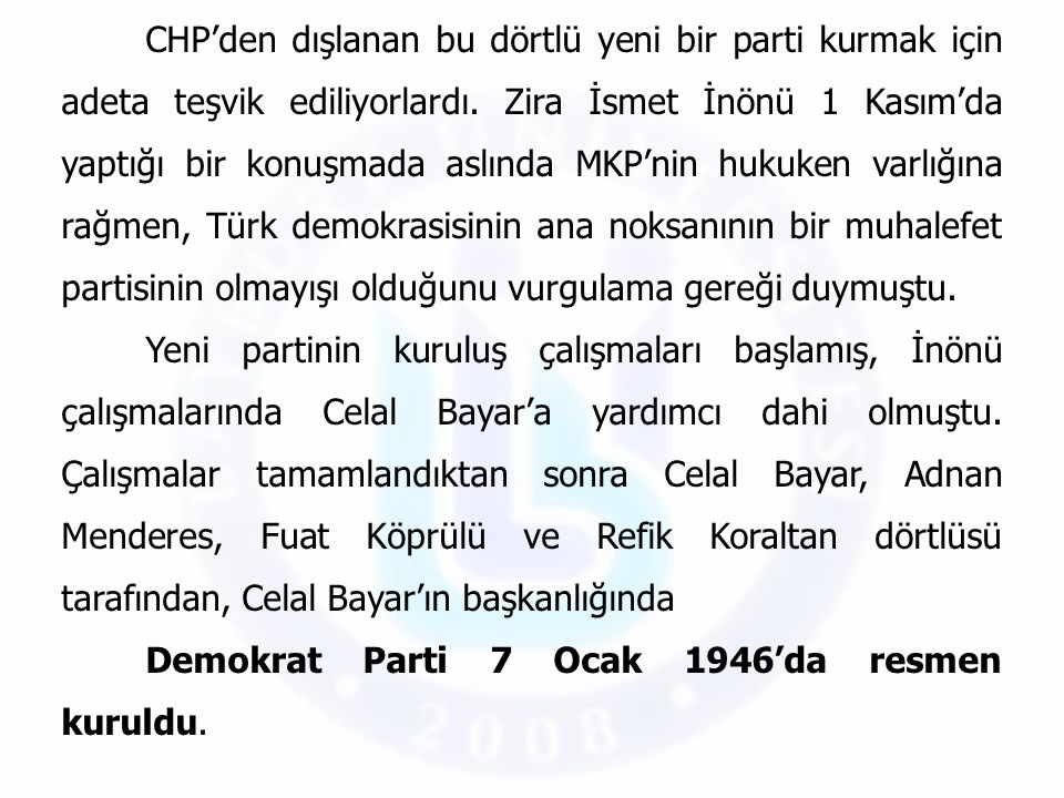 CHP'den dışlanan bu dörtlü yeni bir parti kurmak için adeta teşvik ediliyorlardı. Zira İsmet İnönü 1 Kasım'da yaptığı bir konuşmada aslında MKP'nin hukuken varlığına rağmen, Türk demokrasisinin ana noksanının bir muhalefet partisinin olmayışı olduğunu vurgulama gereği duymuştu.