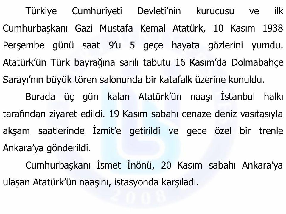 Türkiye Cumhuriyeti Devleti'nin kurucusu ve ilk Cumhurbaşkanı Gazi Mustafa Kemal Atatürk, 10 Kasım 1938 Perşembe günü saat 9'u 5 geçe hayata gözlerini yumdu. Atatürk'ün Türk bayrağına sarılı tabutu 16 Kasım'da Dolmabahçe Sarayı'nın büyük tören salonunda bir katafalk üzerine konuldu.