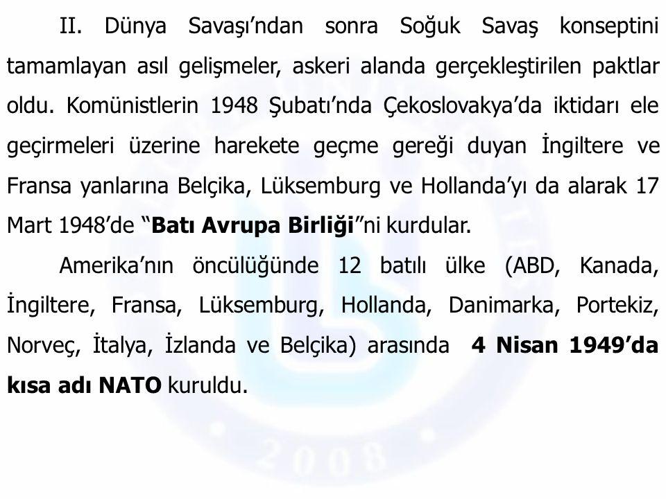 II. Dünya Savaşı'ndan sonra Soğuk Savaş konseptini tamamlayan asıl gelişmeler, askeri alanda gerçekleştirilen paktlar oldu. Komünistlerin 1948 Şubatı'nda Çekoslovakya'da iktidarı ele geçirmeleri üzerine harekete geçme gereği duyan İngiltere ve Fransa yanlarına Belçika, Lüksemburg ve Hollanda'yı da alarak 17 Mart 1948'de Batı Avrupa Birliği ni kurdular.