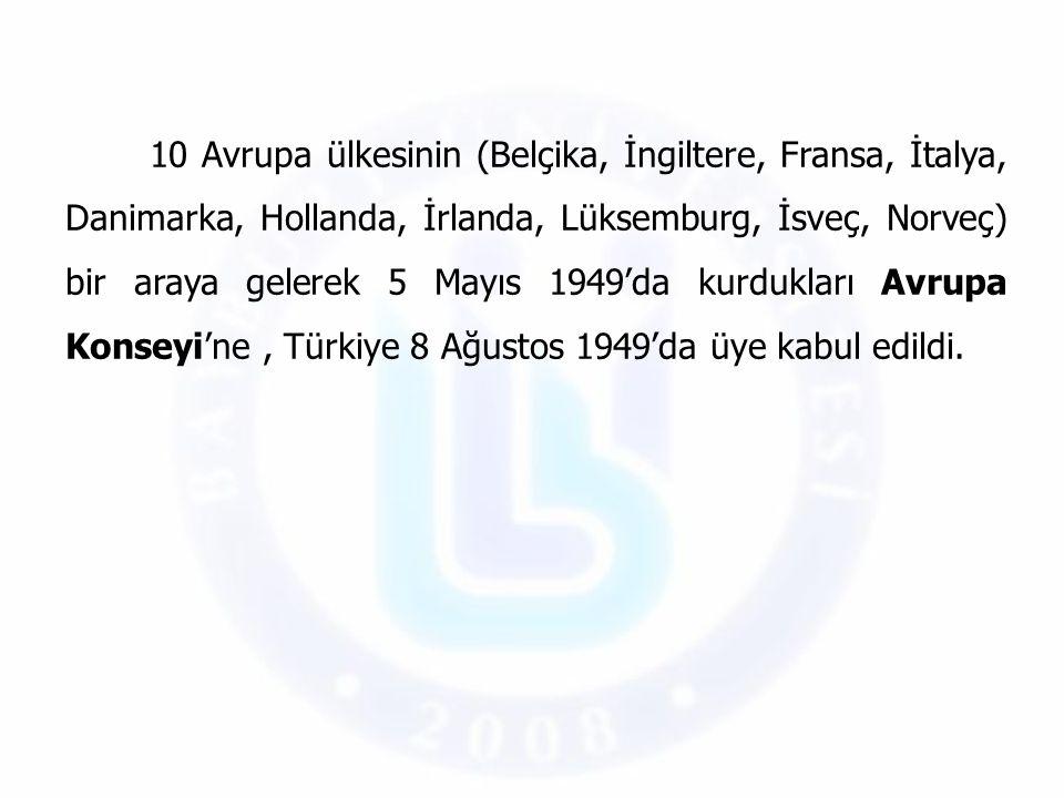 10 Avrupa ülkesinin (Belçika, İngiltere, Fransa, İtalya, Danimarka, Hollanda, İrlanda, Lüksemburg, İsveç, Norveç) bir araya gelerek 5 Mayıs 1949'da kurdukları Avrupa Konseyi'ne , Türkiye 8 Ağustos 1949'da üye kabul edildi.