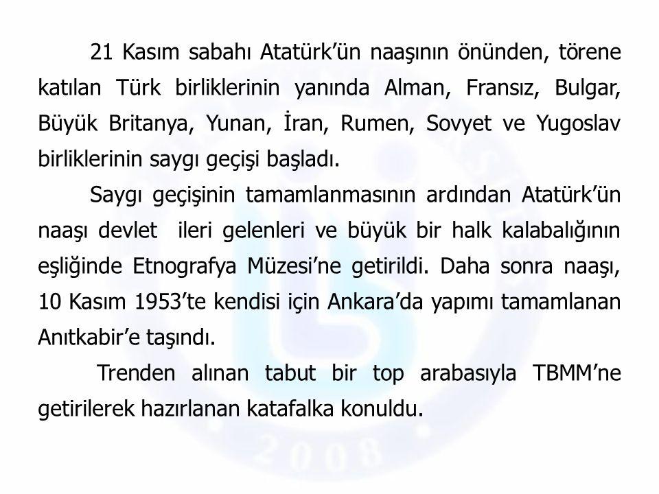 21 Kasım sabahı Atatürk'ün naaşının önünden, törene katılan Türk birliklerinin yanında Alman, Fransız, Bulgar, Büyük Britanya, Yunan, İran, Rumen, Sovyet ve Yugoslav birliklerinin saygı geçişi başladı.
