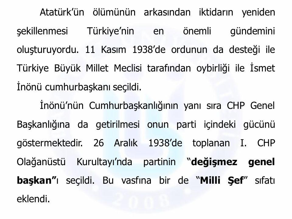 Atatürk'ün ölümünün arkasından iktidarın yeniden şekillenmesi Türkiye'nin en önemli gündemini oluşturuyordu. 11 Kasım 1938'de ordunun da desteği ile Türkiye Büyük Millet Meclisi tarafından oybirliği ile İsmet İnönü cumhurbaşkanı seçildi.