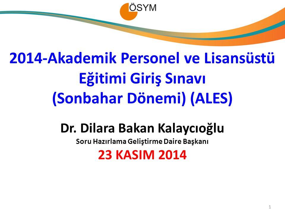 2014-Akademik Personel ve Lisansüstü Eğitimi Giriş Sınavı (Sonbahar Dönemi) (ALES) Dr. Dilara Bakan Kalaycıoğlu Soru Hazırlama Geliştirme Daire Başkanı 23 KASIM 2014