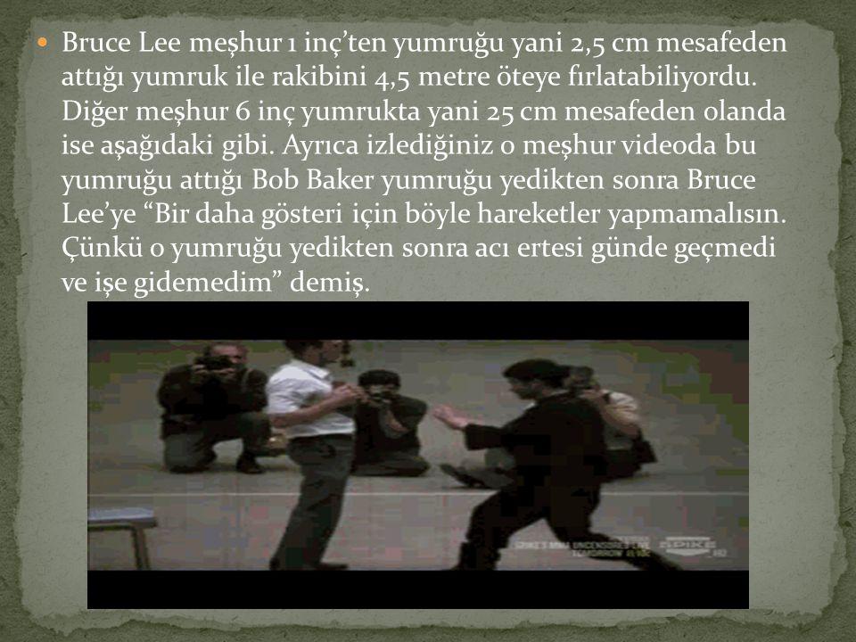 Bruce Lee meşhur 1 inç'ten yumruğu yani 2,5 cm mesafeden attığı yumruk ile rakibini 4,5 metre öteye fırlatabiliyordu.