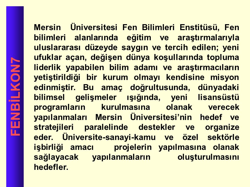 Mersin Üniversitesi Fen Bilimleri Enstitüsü, Fen bilimleri alanlarında eğitim ve araştırmalarıyla uluslararası düzeyde saygın ve tercih edilen; yeni ufuklar açan, değişen dünya koşullarında topluma liderlik yapabilen bilim adamı ve araştırmacıların yetiştirildiği bir kurum olmayı kendisine misyon edinmiştir. Bu amaç doğrultusunda, dünyadaki bilimsel gelişmeler ışığında, yeni lisansüstü programların kurulmasına olanak verecek yapılanmaları Mersin Üniversitesi'nin hedef ve stratejileri paralelinde destekler ve organize eder. Üniversite-sanayi-kamu ve özel sektörle işbirliği amacı projelerin yapılmasına olanak sağlayacak yapılanmaların oluşturulmasını hedefler.