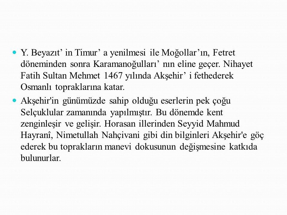 Y. Beyazıt' in Timur' a yenilmesi ile Moğollar'ın, Fetret döneminden sonra Karamanoğulları' nın eline geçer. Nihayet Fatih Sultan Mehmet 1467 yılında Akşehir' i fethederek Osmanlı topraklarına katar.
