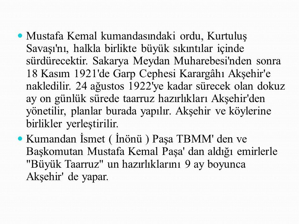 Mustafa Kemal kumandasındaki ordu, Kurtuluş Savaşı nı, halkla birlikte büyük sıkıntılar içinde sürdürecektir. Sakarya Meydan Muharebesi nden sonra 18 Kasım 1921 de Garp Cephesi Karargâhı Akşehir e nakledilir. 24 ağustos 1922 ye kadar sürecek olan dokuz ay on günlük sürede taarruz hazırlıkları Akşehir den yönetilir, planlar burada yapılır. Akşehir ve köylerine birlikler yerleştirilir.