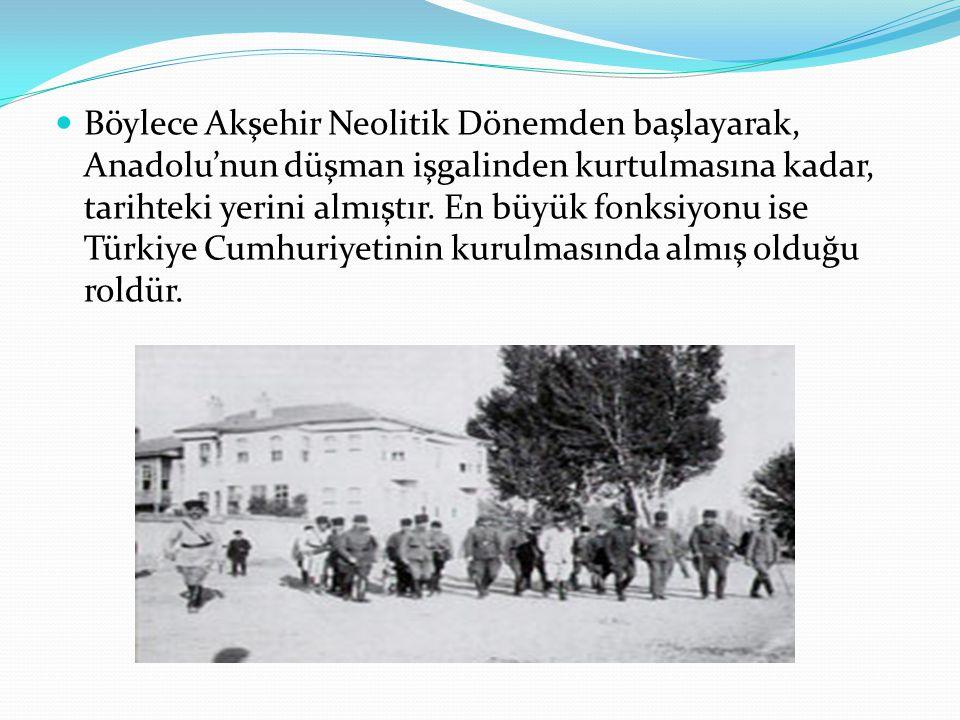 Böylece Akşehir Neolitik Dönemden başlayarak, Anadolu'nun düşman işgalinden kurtulmasına kadar, tarihteki yerini almıştır.